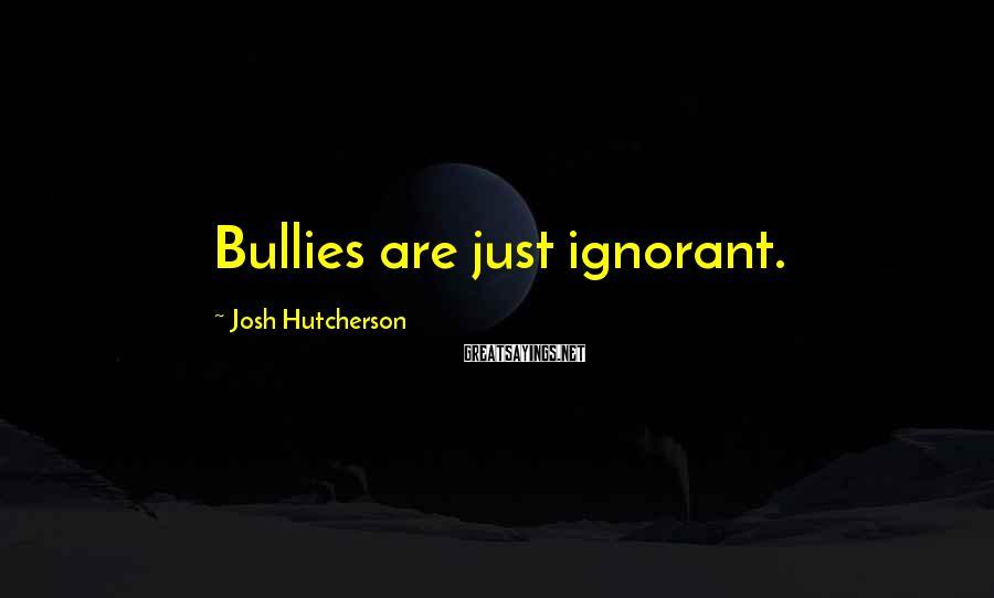 Josh Hutcherson Sayings: Bullies are just ignorant.