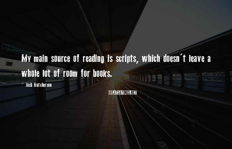 Josh Hutcherson Sayings: My main source of reading is scripts, which doesn't leave a whole lot of room