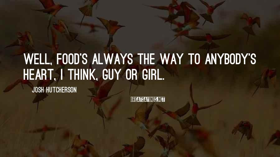 Josh Hutcherson Sayings: Well, food's always the way to anybody's heart, I think, guy or girl.
