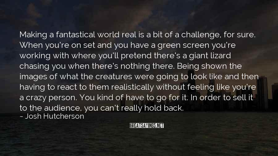 Josh Hutcherson Sayings: Making a fantastical world real is a bit of a challenge, for sure. When you're