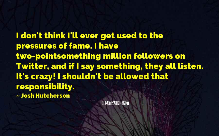 Josh Hutcherson Sayings: I don't think I'll ever get used to the pressures of fame. I have two-pointsomething