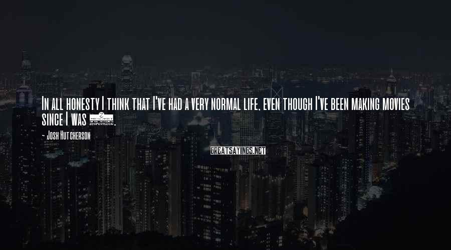 Josh Hutcherson Sayings: In all honesty I think that I've had a very normal life, even though I've