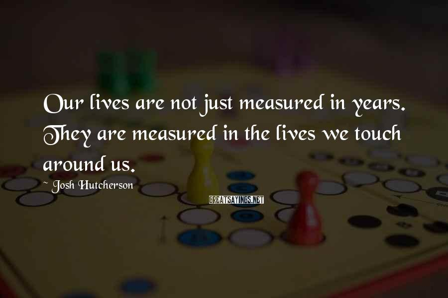 Josh Hutcherson Sayings: Our lives are not just measured in years. They are measured in the lives we