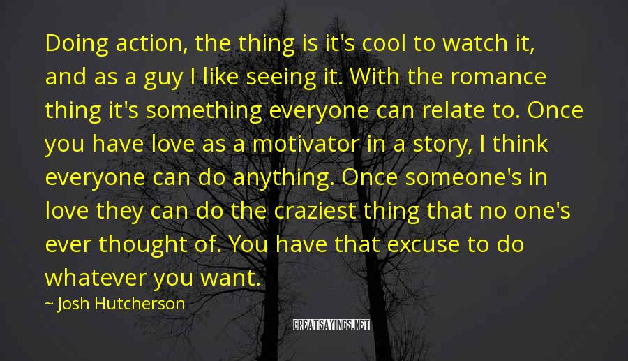 Josh Hutcherson Sayings: Doing action, the thing is it's cool to watch it, and as a guy I