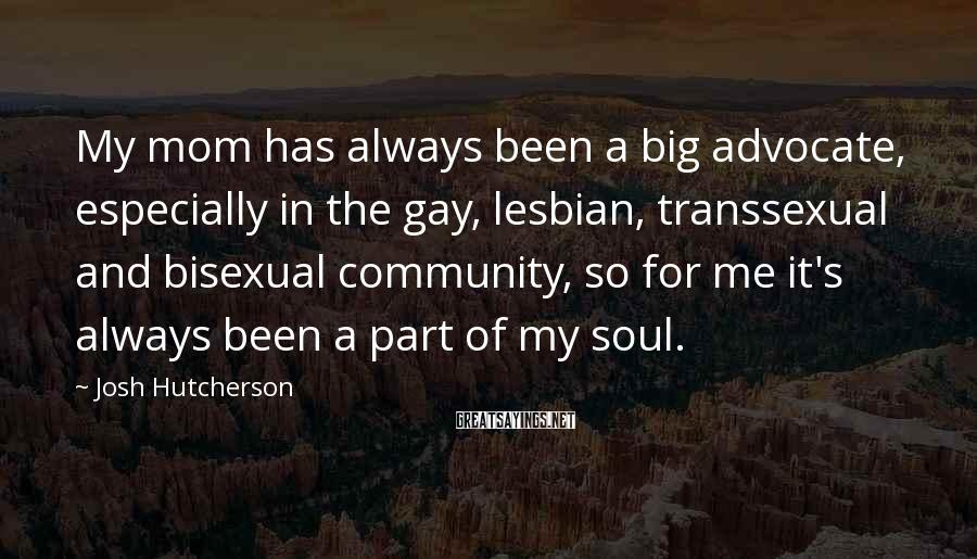 Josh Hutcherson Sayings: My mom has always been a big advocate, especially in the gay, lesbian, transsexual and