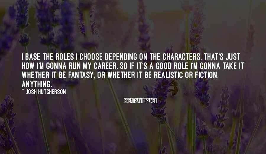 Josh Hutcherson Sayings: I base the roles I choose depending on the characters. That's just how I'm gonna