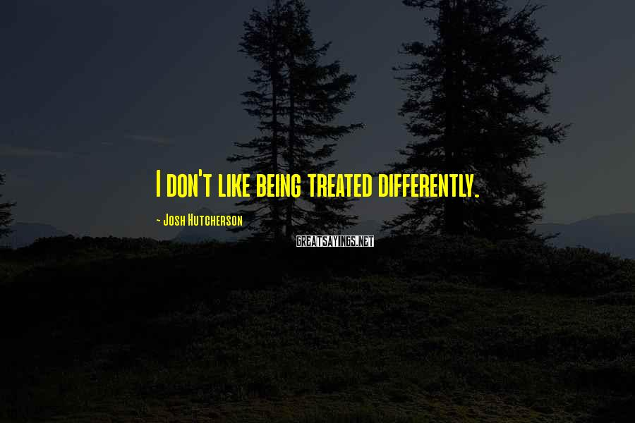 Josh Hutcherson Sayings: I don't like being treated differently.