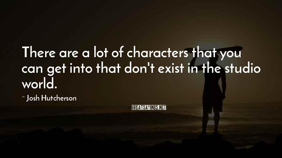 Josh Hutcherson Sayings: There are a lot of characters that you can get into that don't exist in