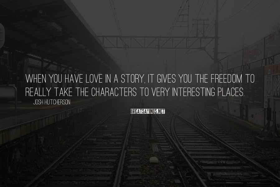 Josh Hutcherson Sayings: When you have love in a story, it gives you the freedom to really take