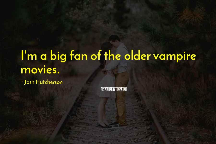 Josh Hutcherson Sayings: I'm a big fan of the older vampire movies.