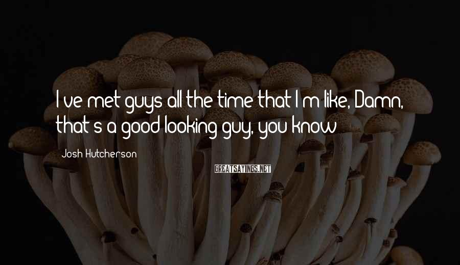 Josh Hutcherson Sayings: I've met guys all the time that I'm like, Damn, that's a good-looking guy, you