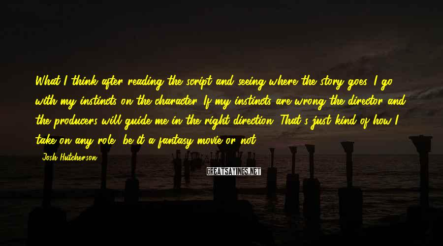 Josh Hutcherson Sayings: What I think after reading the script and seeing where the story goes, I go