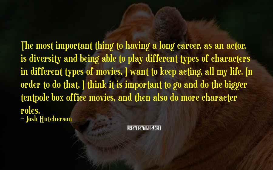 Josh Hutcherson Sayings: The most important thing to having a long career, as an actor, is diversity and