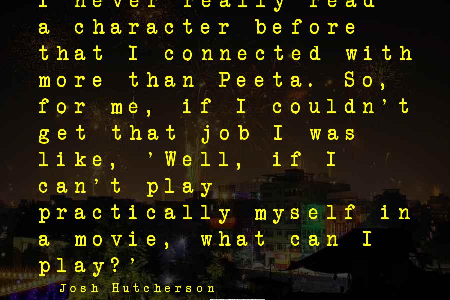 Josh Hutcherson Sayings: I never really read a character before that I connected with more than Peeta. So,