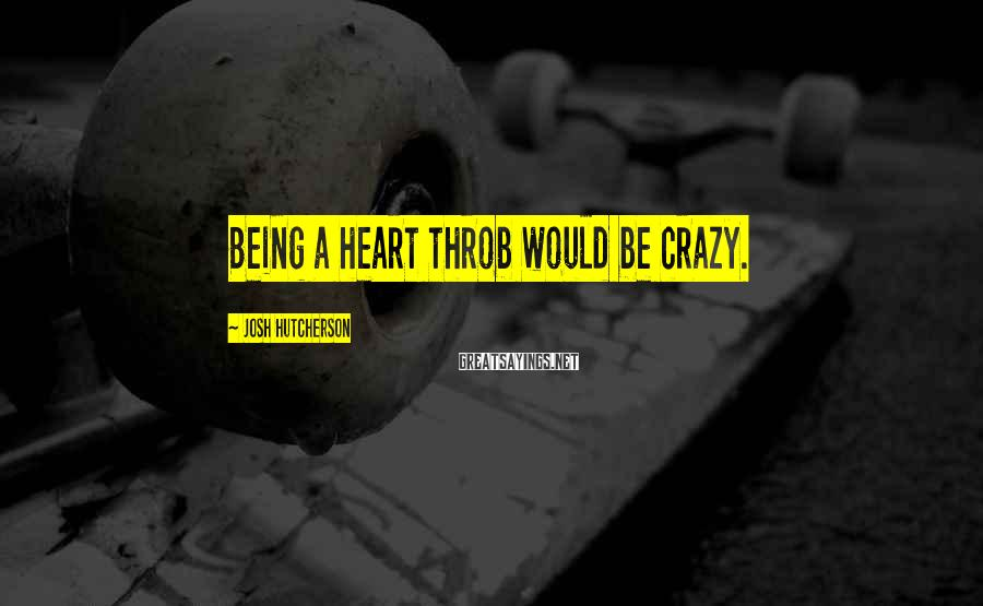 Josh Hutcherson Sayings: Being a heart throb would be crazy.