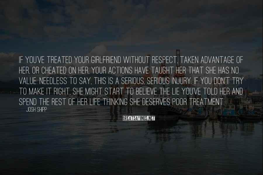 Josh Shipp Sayings: If you've treated your girlfriend without respect, taken advantage of her, or cheated on her,