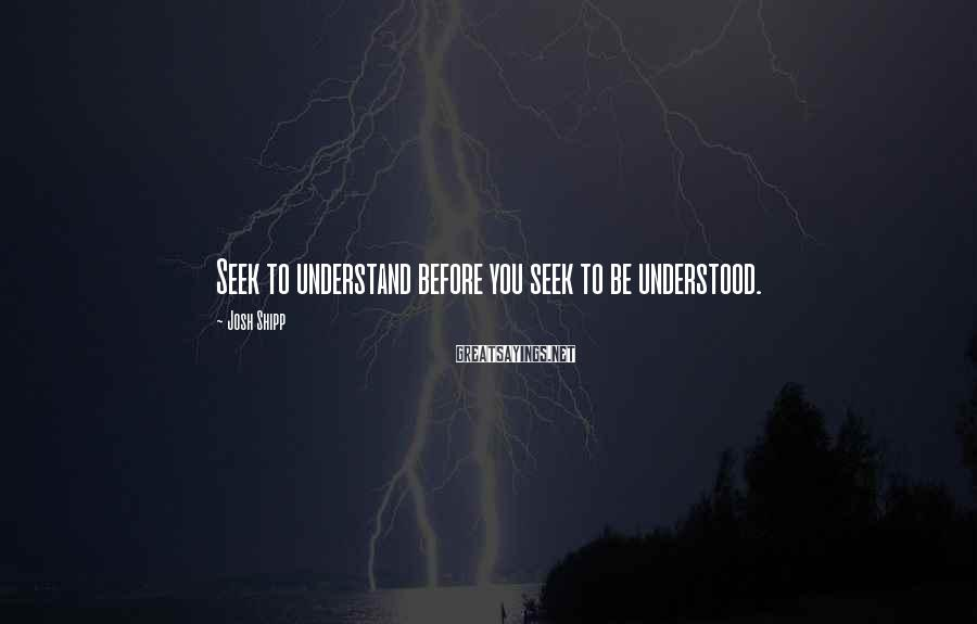 Josh Shipp Sayings: Seek to understand before you seek to be understood.