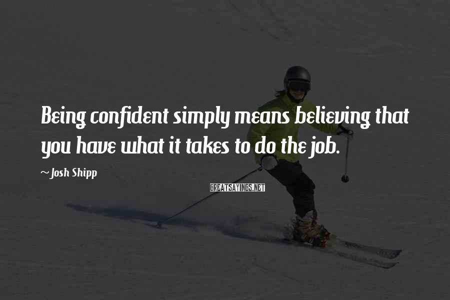 Josh Shipp Sayings: Being confident simply means believing that you have what it takes to do the job.