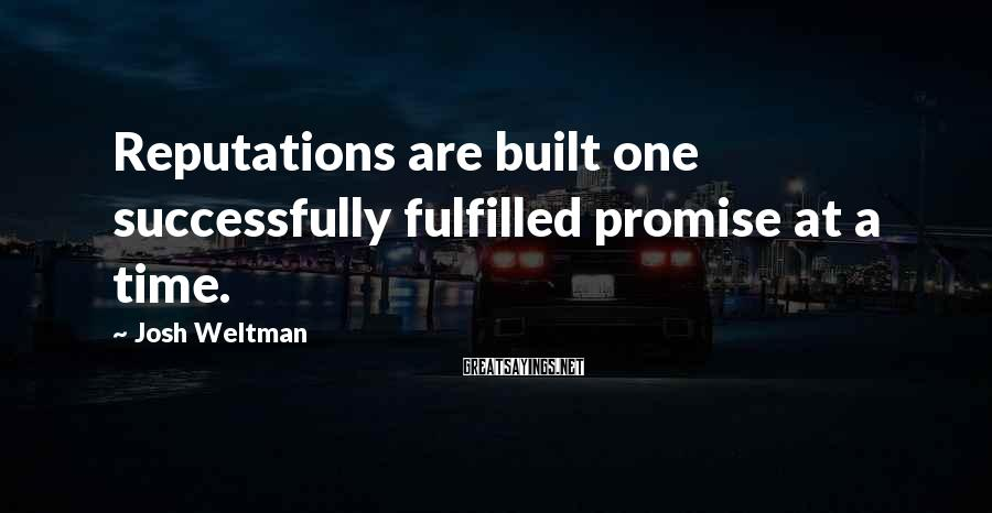 Josh Weltman Sayings: Reputations are built one successfully fulfilled promise at a time.