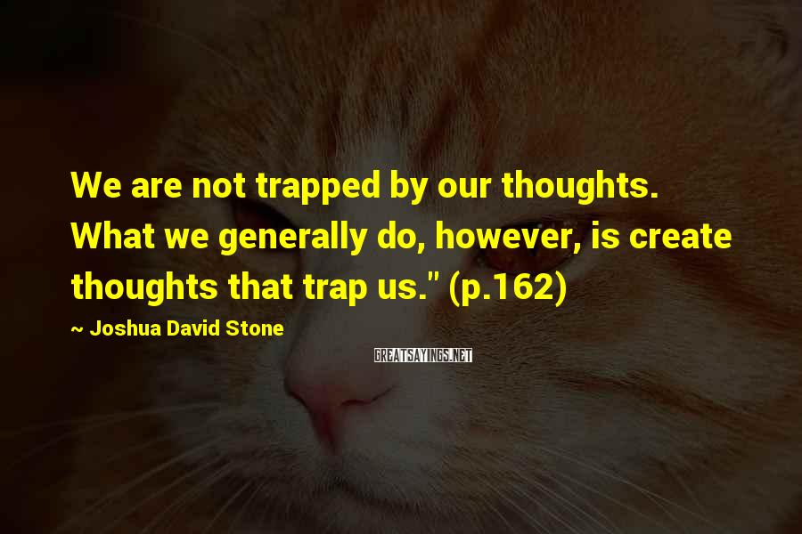 Joshua David Stone Sayings: We are not trapped by our thoughts. What we generally do, however, is create thoughts