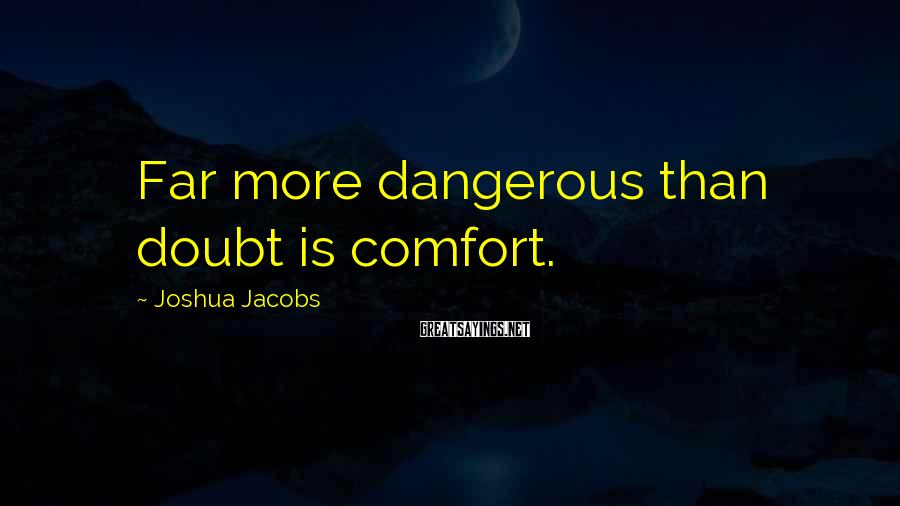 Joshua Jacobs Sayings: Far more dangerous than doubt is comfort.