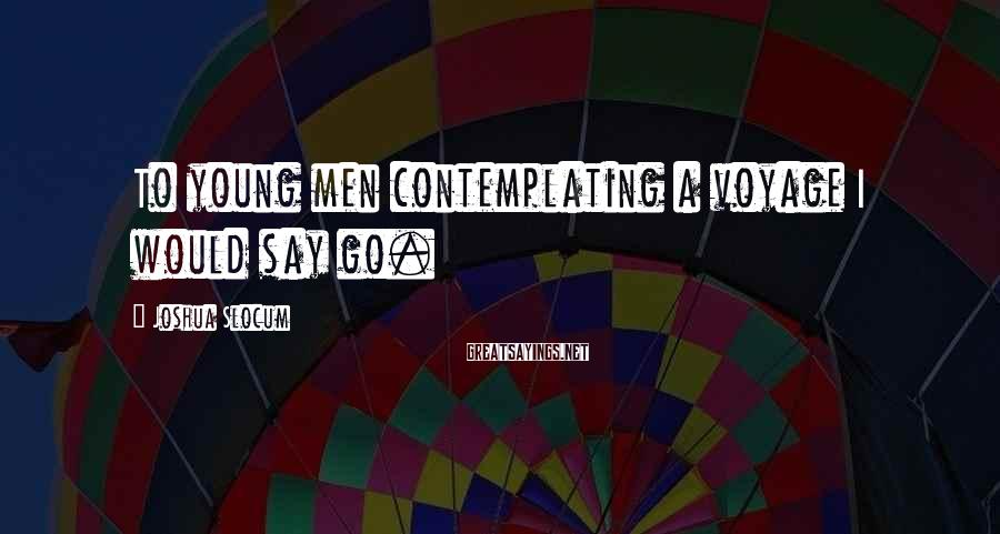 Joshua Slocum Sayings: To young men contemplating a voyage I would say go.