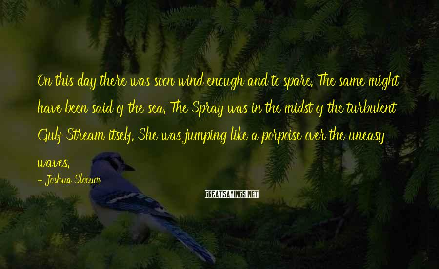 Joshua Slocum Sayings: On this day there was soon wind enough and to spare. The same might have