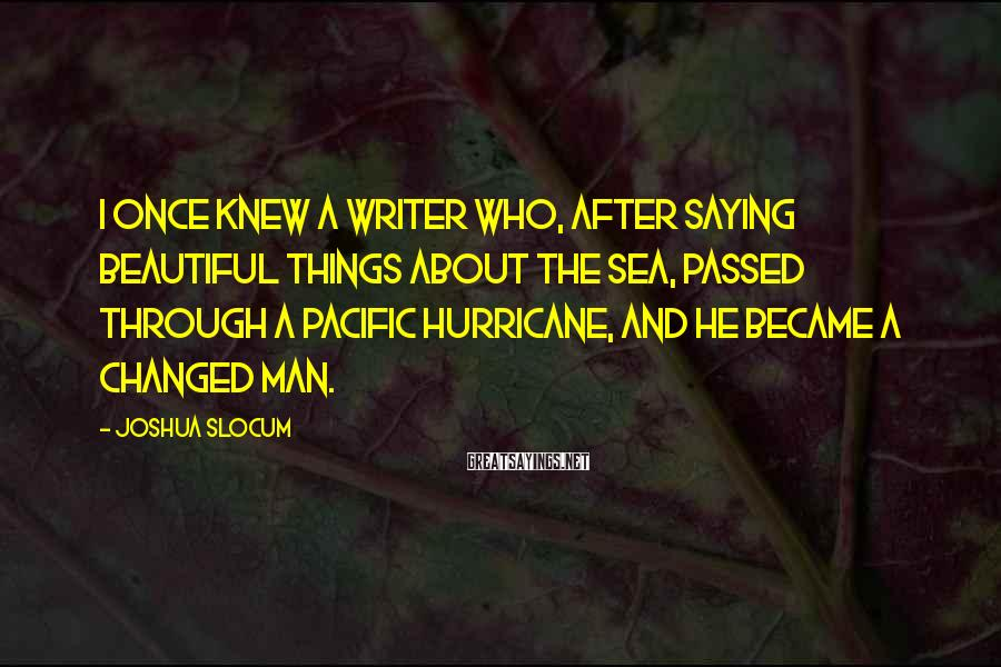 Joshua Slocum Sayings: I once knew a writer who, after saying beautiful things about the sea, passed through