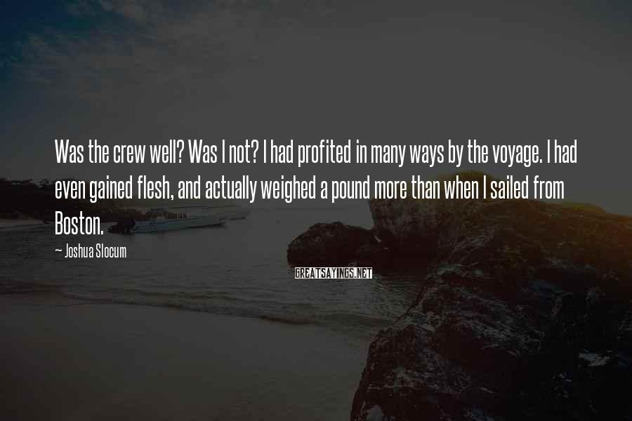 Joshua Slocum Sayings: Was the crew well? Was I not? I had profited in many ways by the