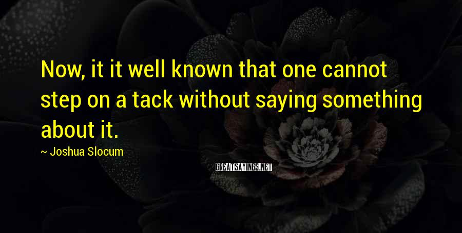 Joshua Slocum Sayings: Now, it it well known that one cannot step on a tack without saying something