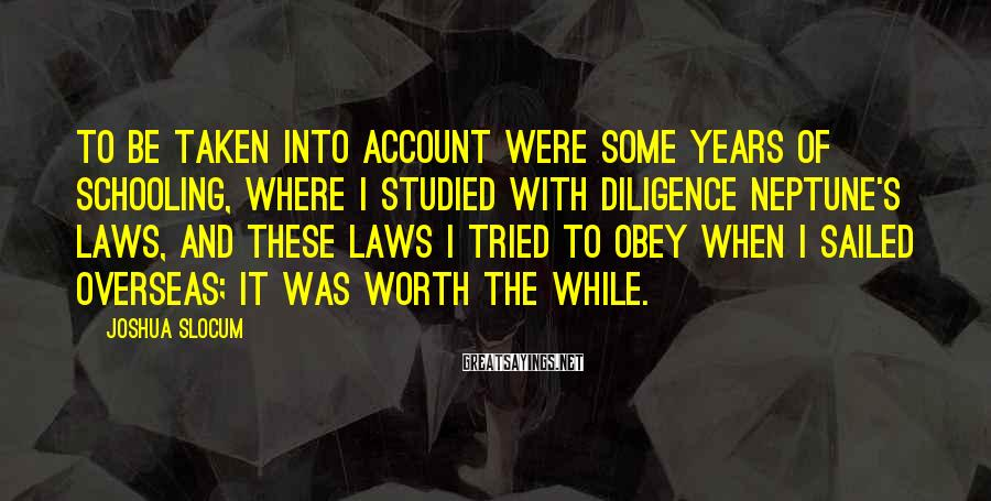 Joshua Slocum Sayings: To be taken into account were some years of schooling, where I studied with diligence
