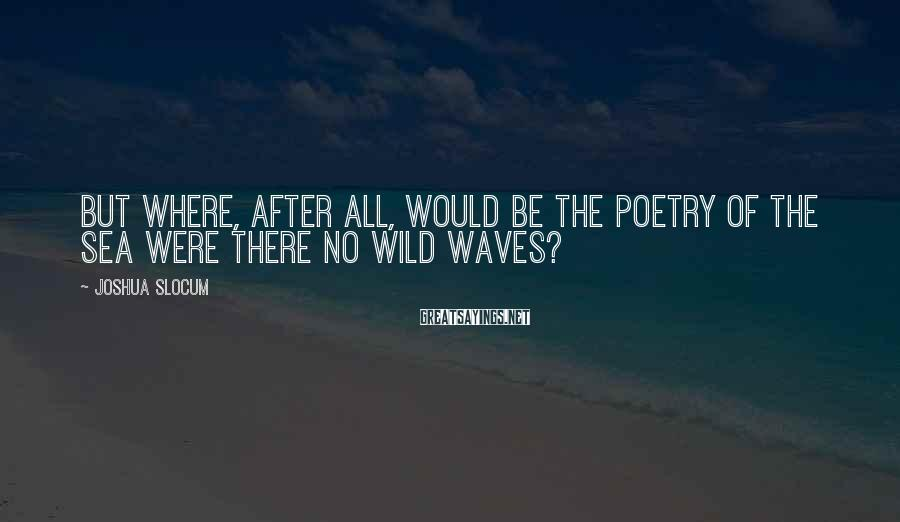 Joshua Slocum Sayings: But where, after all, would be the poetry of the sea were there no wild