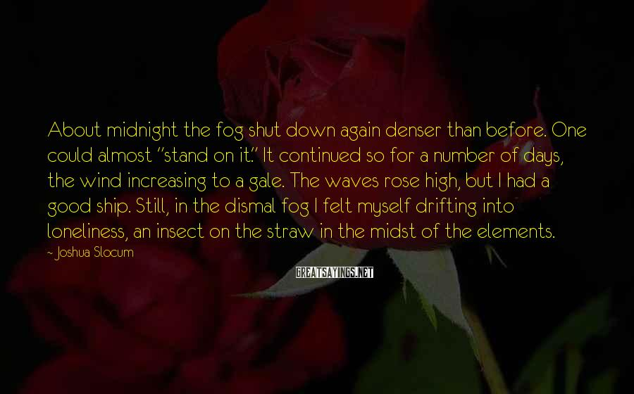 "Joshua Slocum Sayings: About midnight the fog shut down again denser than before. One could almost ""stand on"