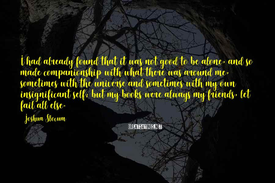 Joshua Slocum Sayings: I had already found that it was not good to be alone, and so made