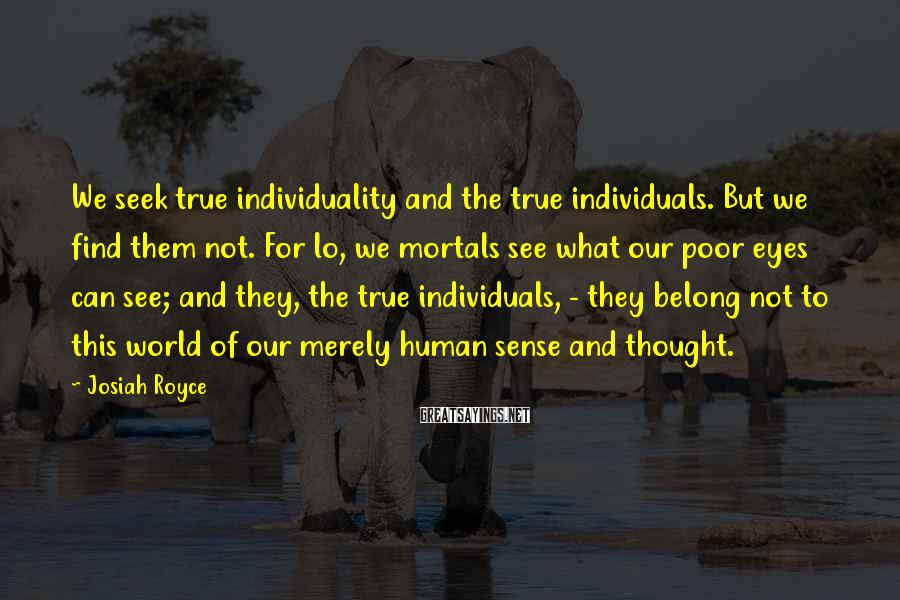 Josiah Royce Sayings: We seek true individuality and the true individuals. But we find them not. For lo,