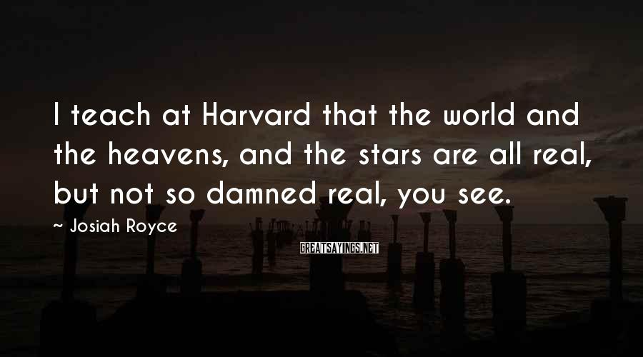 Josiah Royce Sayings: I teach at Harvard that the world and the heavens, and the stars are all