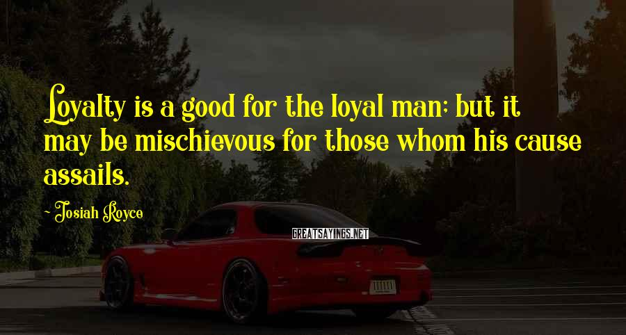Josiah Royce Sayings: Loyalty is a good for the loyal man; but it may be mischievous for those