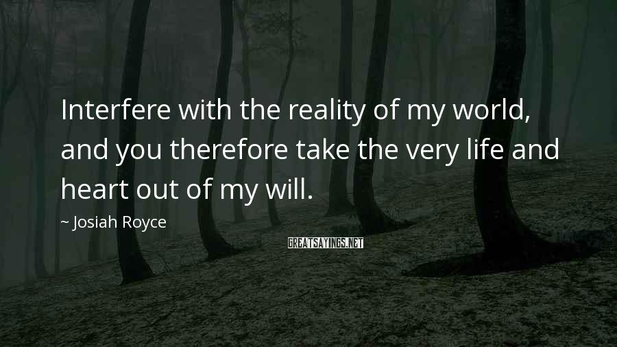 Josiah Royce Sayings: Interfere with the reality of my world, and you therefore take the very life and