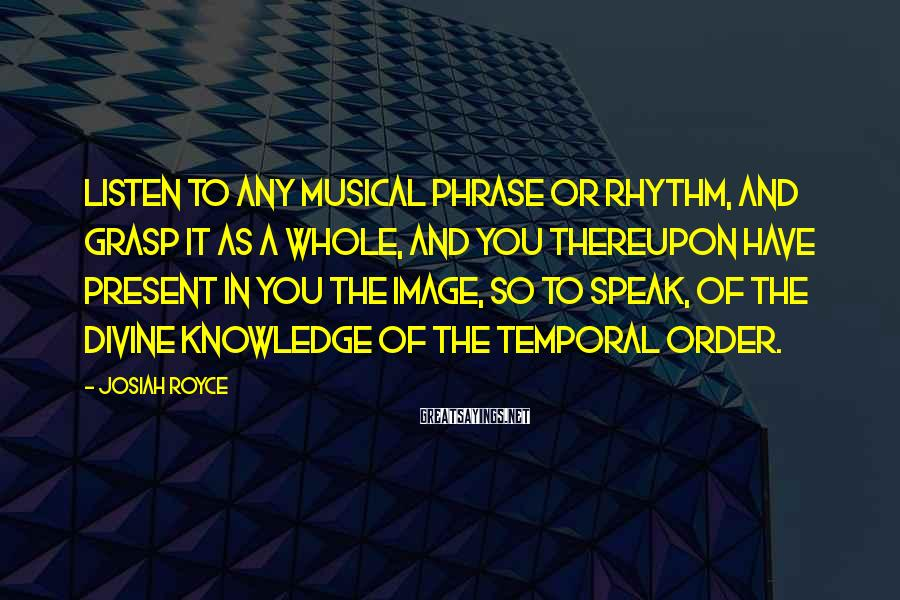 Josiah Royce Sayings: Listen to any musical phrase or rhythm, and grasp it as a whole, and you