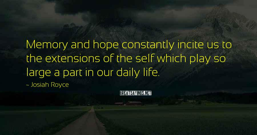 Josiah Royce Sayings: Memory and hope constantly incite us to the extensions of the self which play so