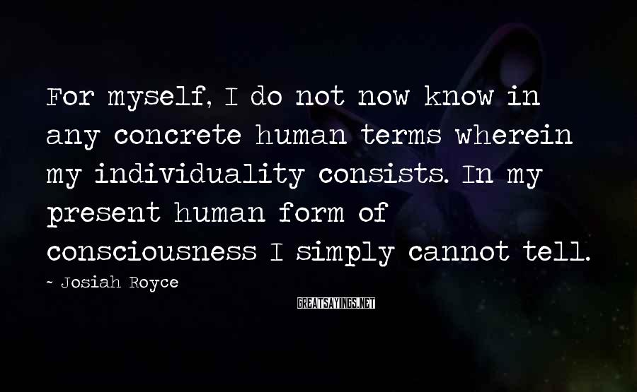 Josiah Royce Sayings: For myself, I do not now know in any concrete human terms wherein my individuality