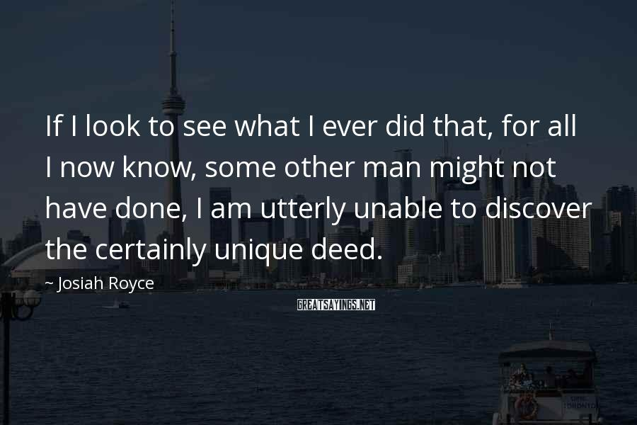 Josiah Royce Sayings: If I look to see what I ever did that, for all I now know,