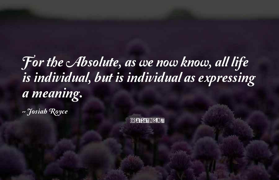 Josiah Royce Sayings: For the Absolute, as we now know, all life is individual, but is individual as