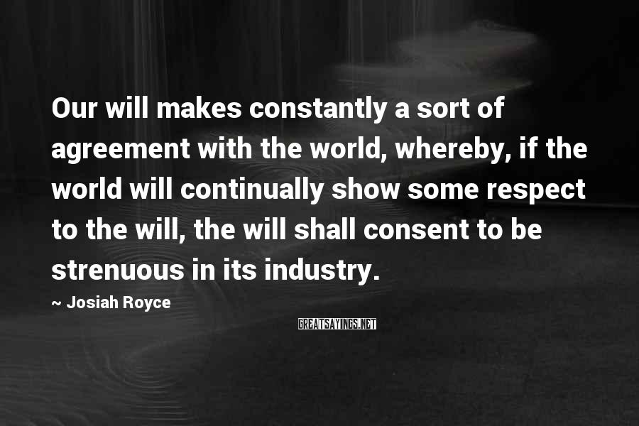 Josiah Royce Sayings: Our will makes constantly a sort of agreement with the world, whereby, if the world