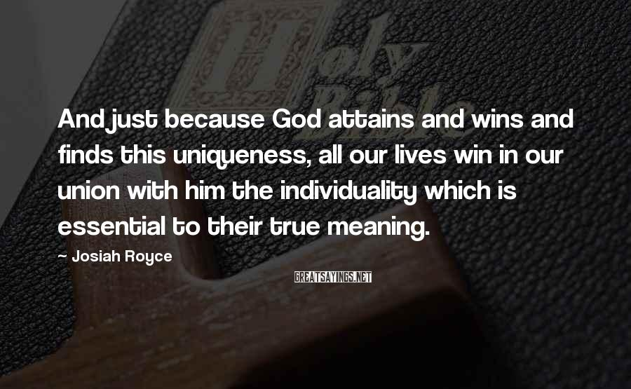 Josiah Royce Sayings: And just because God attains and wins and finds this uniqueness, all our lives win