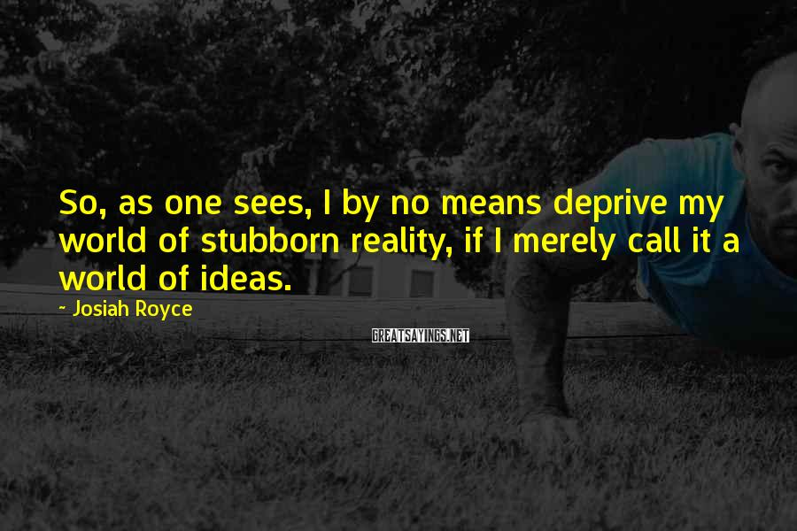 Josiah Royce Sayings: So, as one sees, I by no means deprive my world of stubborn reality, if