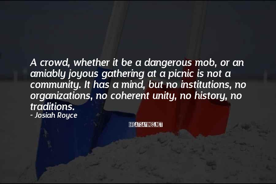 Josiah Royce Sayings: A crowd, whether it be a dangerous mob, or an amiably joyous gathering at a