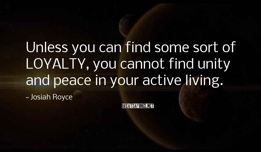 Josiah Royce Sayings: Unless you can find some sort of LOYALTY, you cannot find unity and peace in