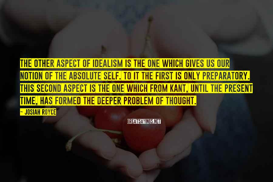 Josiah Royce Sayings: The other aspect of idealism is the one which gives us our notion of the