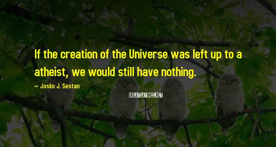 Josko J. Sestan Sayings: If the creation of the Universe was left up to a atheist, we would still